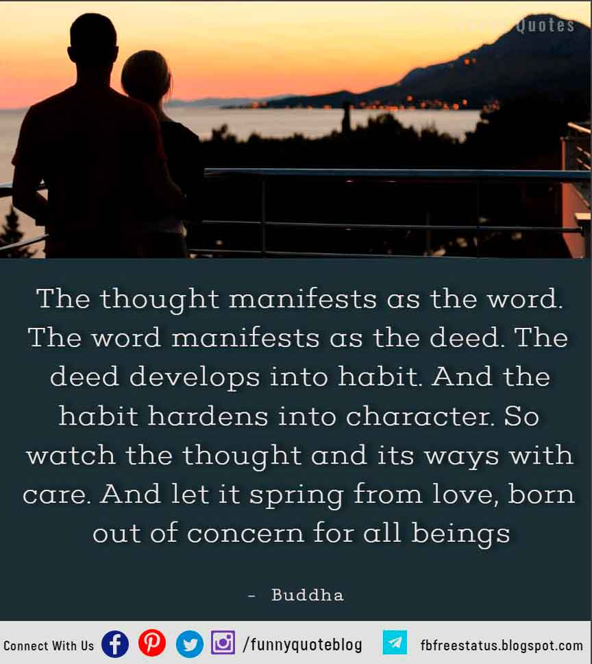 The thought manifests as the word. The word manifests as the deed. The deed develops into habit. And the habit hardens into character. So watch the thought and its ways with care. And let it spring from love, born out of concern for all beings - Buddha Quote