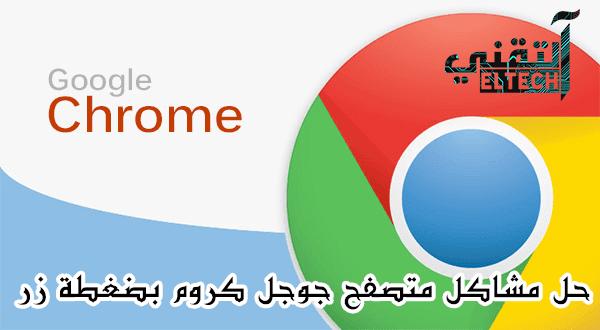 حل جميع مشاكل متصفح جوجل كروم google chrome بضغطة زر !