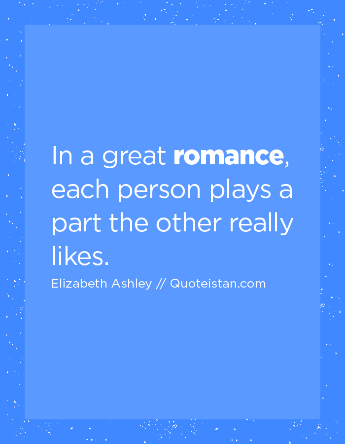 In a great romance, each person plays a part the other really likes.