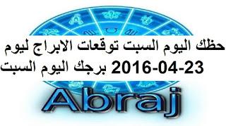 حظك اليوم السبت توقعات الابراج ليوم 23-04-2016 برجك اليوم السبت