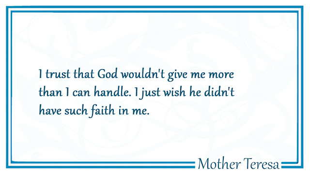 I trust that God wouldn't give me more than i can handle  Mother Teresa