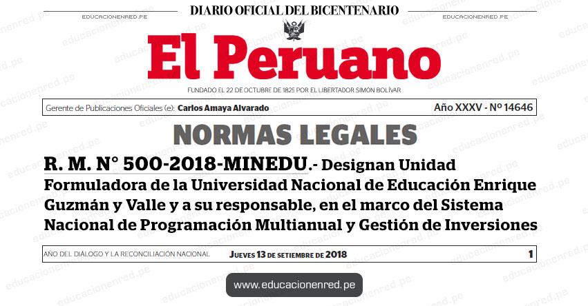 R. M. N° 500-2018-MINEDU - Designan Unidad Formuladora de la Universidad Nacional de Educación Enrique Guzmán y Valle y a su responsable, en el marco del Sistema Nacional de Programación Multianual y Gestión de Inversiones - www.minedu.gob.pe