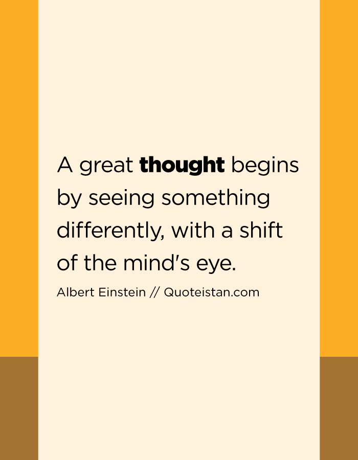 A great thought begins by seeing something differently, with a shift of the mind's eye.