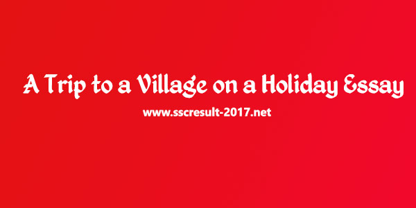 A Trip to a Village on a Holiday -  Important Essay