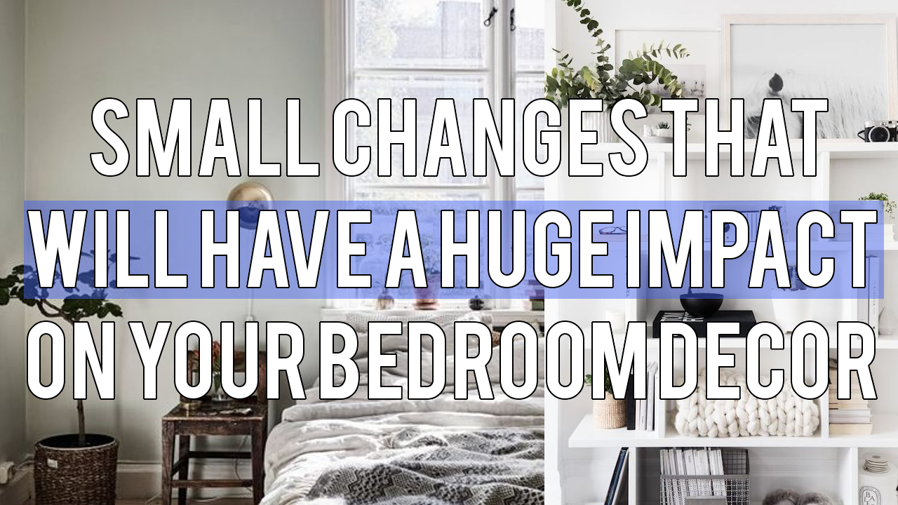 Small Changes That Will Have a Huge Impact on Your Bedroom Decor