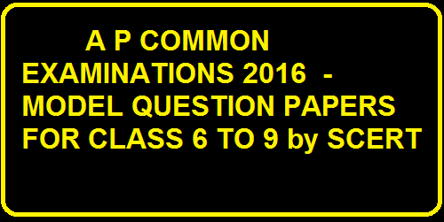 A P COMMON EXAMINATIONS 2016 - MODEL QUESTION PAPERS FOR CLASS 6 TO 9 by SCERT A P COMMON EXAMINATIONS 2016 - MODEL QUESTION PAPERS FOR CLASS 6 TO 9 by SCERT /2016/04/a-p-common-examinations-2016-model-question-papers-for-class6-to-9-by-scert.html
