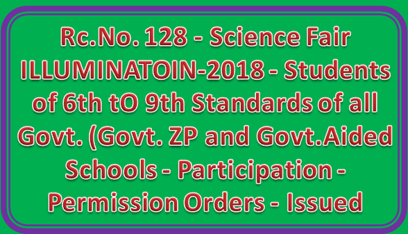 Rc.No. 128 - Science Fair ILLUMINATOIN-2018 — Students of 6th tO 9th Standards of all Govt. (Govt. ZP and Govt.Aided Schools - Participation - Permission Orders - Issued