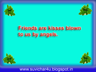 Friends are kisses blown to us by angels.