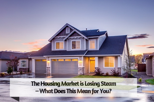 The Housing Market is Losing Steam – What Does This Mean for You?
