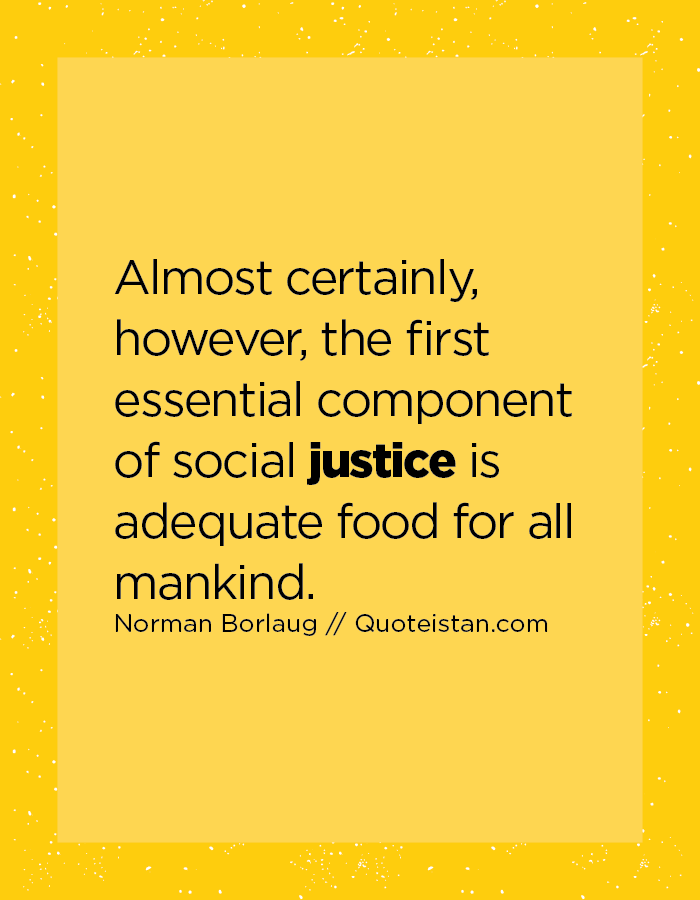 Almost certainly, however, the first essential component of social justice is adequate food for all mankind.