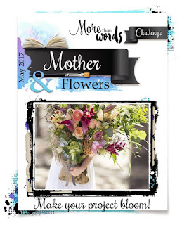 http://morethanwordschallenge.blogspot.gr/2017/05/may-2017-main-challenge-mother-flowers.html
