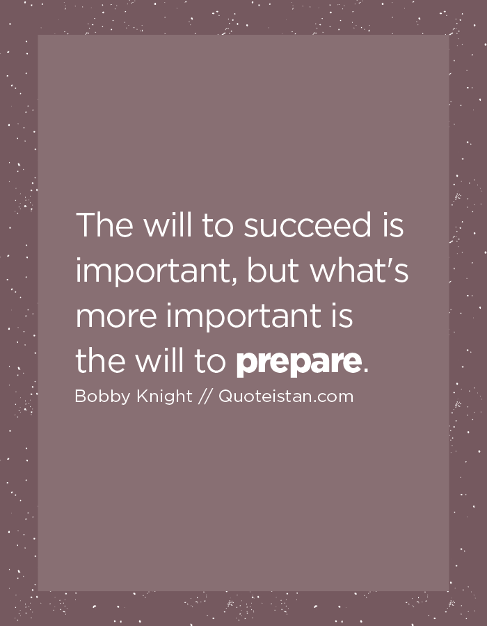 The will to succeed is important, but what's more important is the will to prepare.