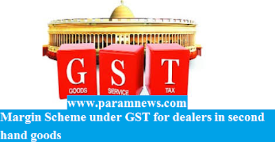 margin-scheme-under-gst-for-dealers-in-second-hand-goods-paramnews