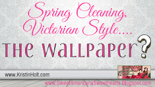 Kristin Holt | Spring Cleaning, Victorian Style... the wallpaper?