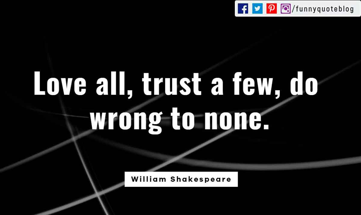 """Love all, trust a few, do wrong to none."" ― William Shakespeare Quote"