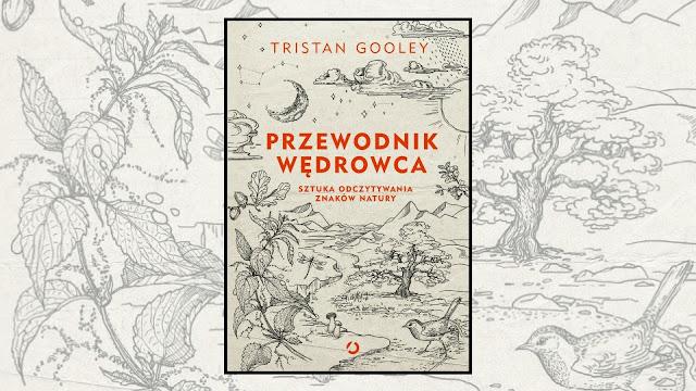 """Tristan Gooley, """"Przewodnik wędrowca. Sztuka odczytywania znaków natury"""" / recenzuje Marta Szloser"""