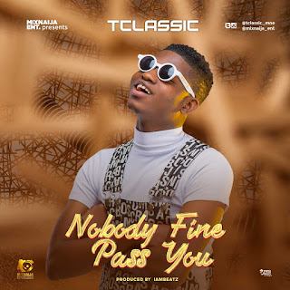 MUSIC: T Classic – Nobody Fine Pass You