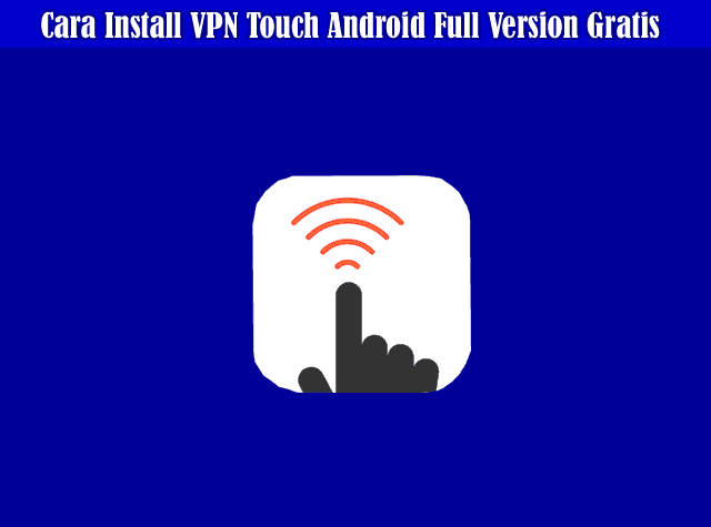 Cara Install VPN Touch Android Full Version Gratis