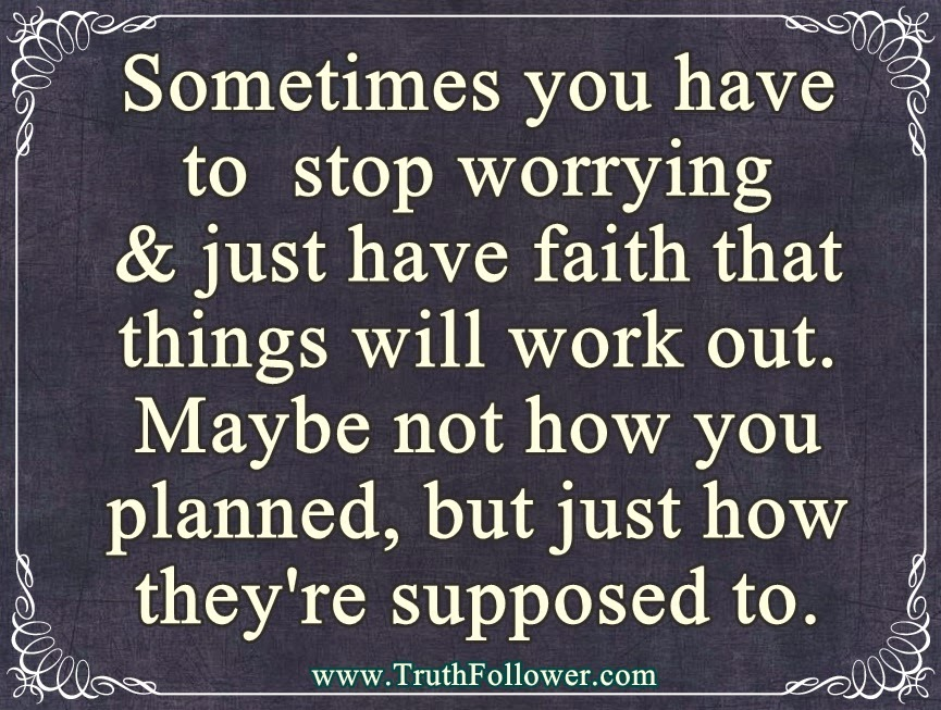 Stop Worrying And Just Have Faith That Things Will Work Out
