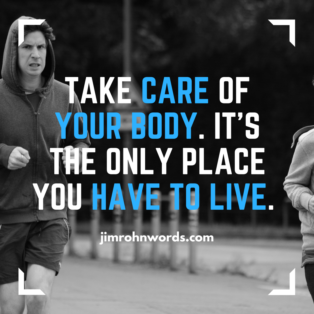 Take care of your body. It's the only place you have to live. Jim Rohn Words And Quotes