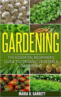 Gardening: The Essential Beginner's Guide to Organic Vegetable Gardening by Maria D. Garrett