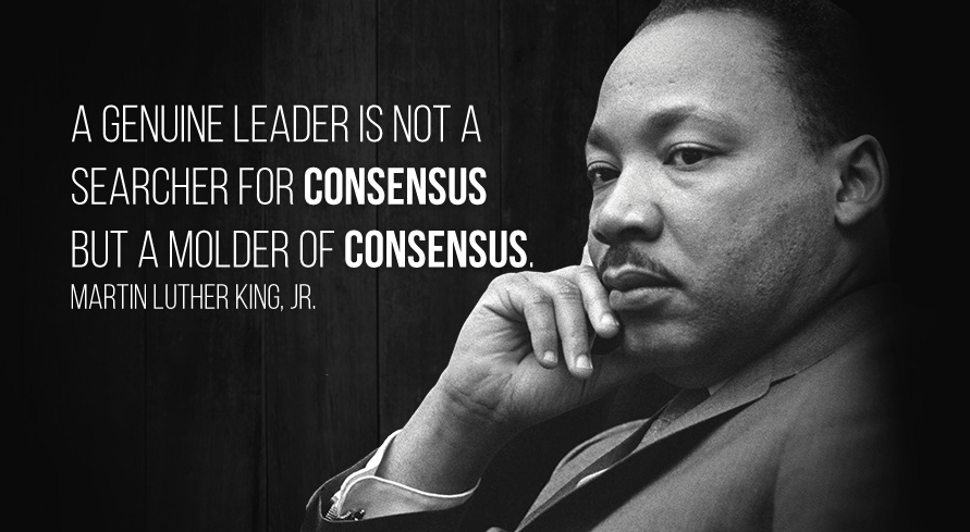 A genuine leader is not a searcher for consensus but a molder of consensus. Martin Luther King, Jr.