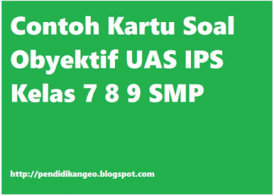 Contoh Kartu Soal Obyektif UAS IPS Kelas 7 8 9 SMP