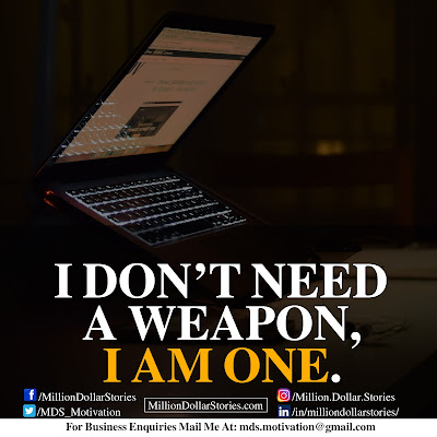 I DON'T NEED A WEAPON, I AM ONE.