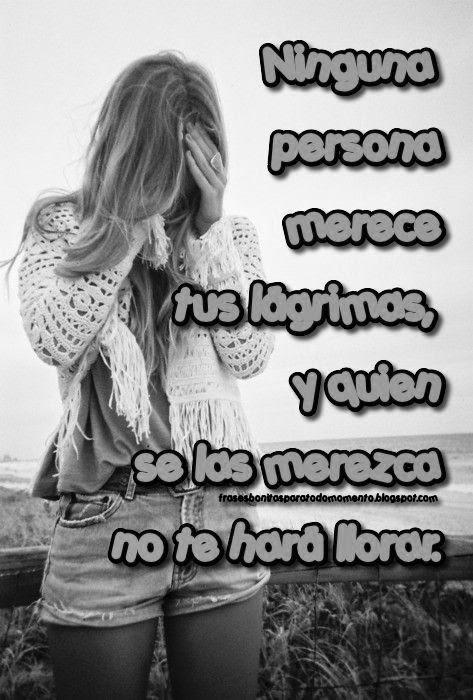 Ninguna persona merece tus lágrimas, y quien se las merezca no te hará llorar.