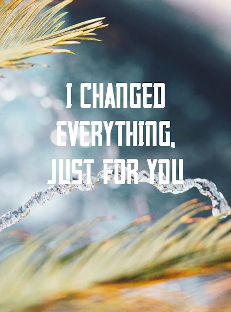 I changed everything, just for you