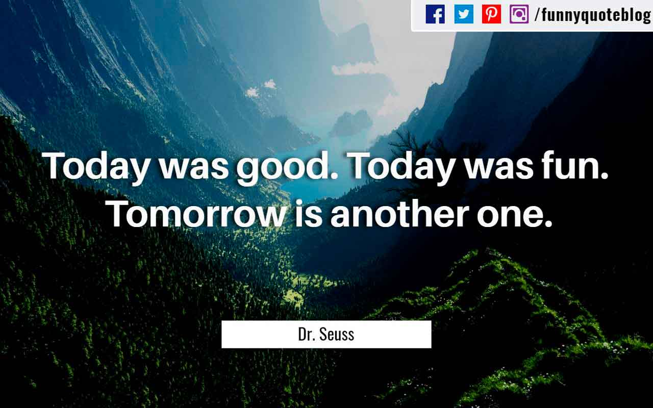 Today was good. Today was fun. Tomorrow is another one. ? Dr. Seuss Quote