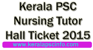 Download Kerala PSC Nursing tutor hall ticket, Kpsc Nursing tutor hall ticket 2015, Kerala PSC Nursing tutor hall ticket 15-1-2015,  Kerala PSC Nursing tutor exam January 2015, Download Nursing tutor hall ticket 2015,