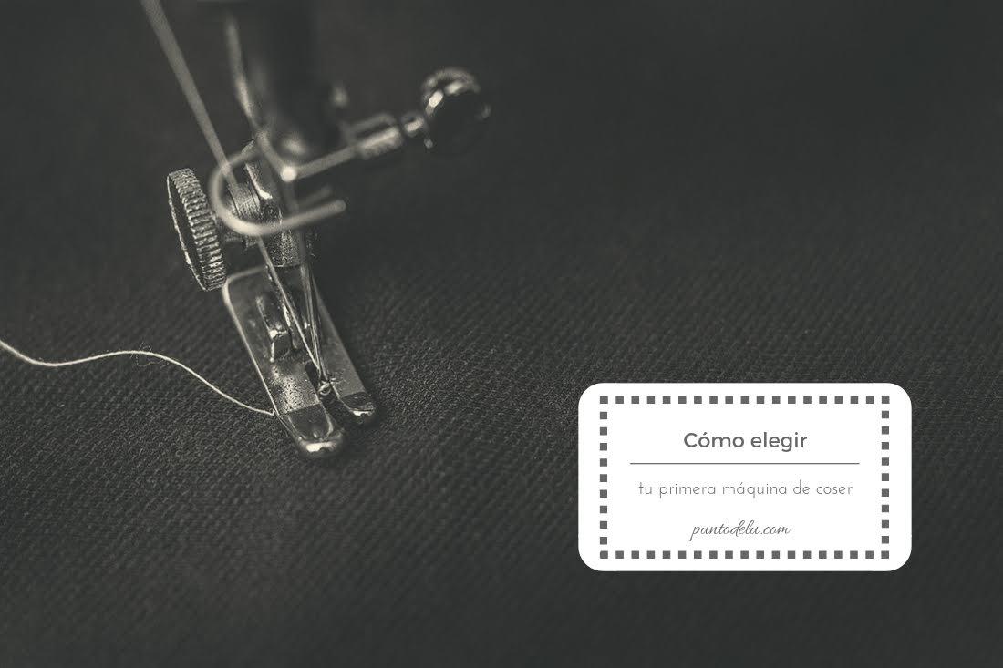 Cómo elegir tu primera máquina de coser - Punto de Lu