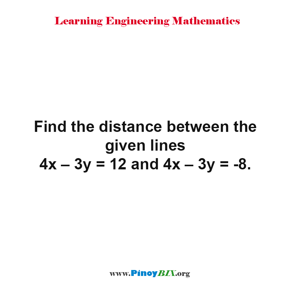 Find the distance between the given lines 4x – 3y = 12 and 4x – 3y = -8.