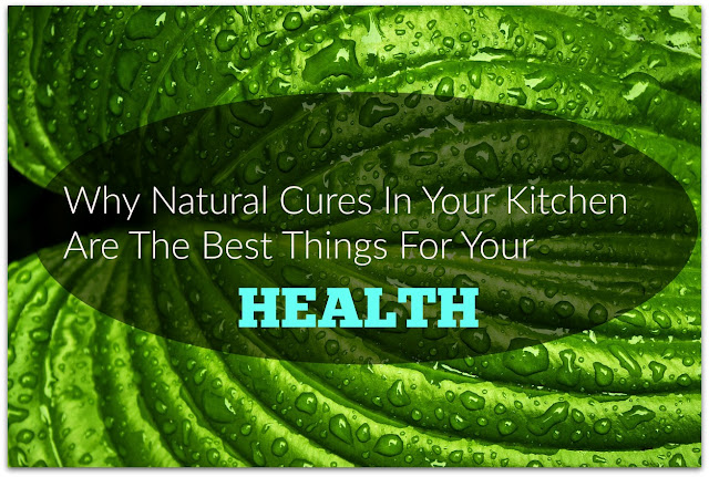 WHY NATURAL CURES IN YOUR KITCHEN