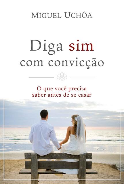 Diga sim com convicção O que você precisa saber antes de se casar - Miguel Uchôa