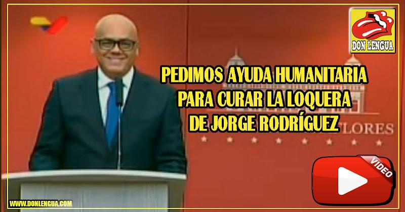 Venezuela solicita Ayuda Humanitaria para curar la loquera de Jorge Rodríguez
