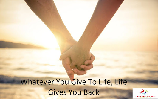 Whatever You Give To Life, Life Gives You Back