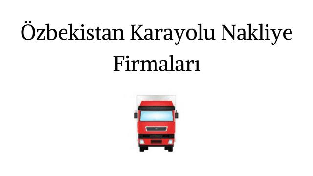 Özbekistan Karayolu Nakliye Firmaları