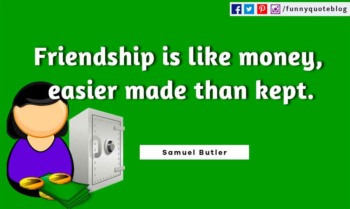 Friendship is like money, easier made than kept. ― Samuel Butler