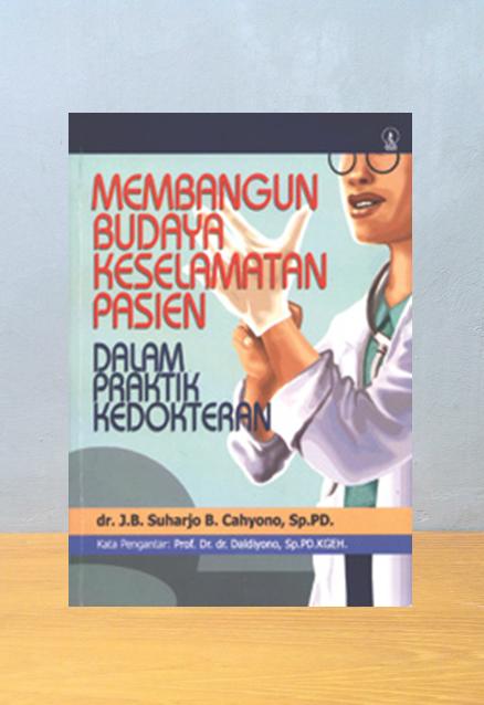 MEMBANGAUN BUDAYA KESELAMATAN PASIEN DALAM PRAKTEK KEDOKTERAN, J.B Suharjo B. Cahyono