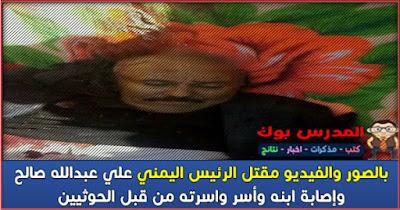 بالصور مقتل علي عبدالله صالح رئيس اليمن وأسر ابنه وعائلته من قبل الحوثيين