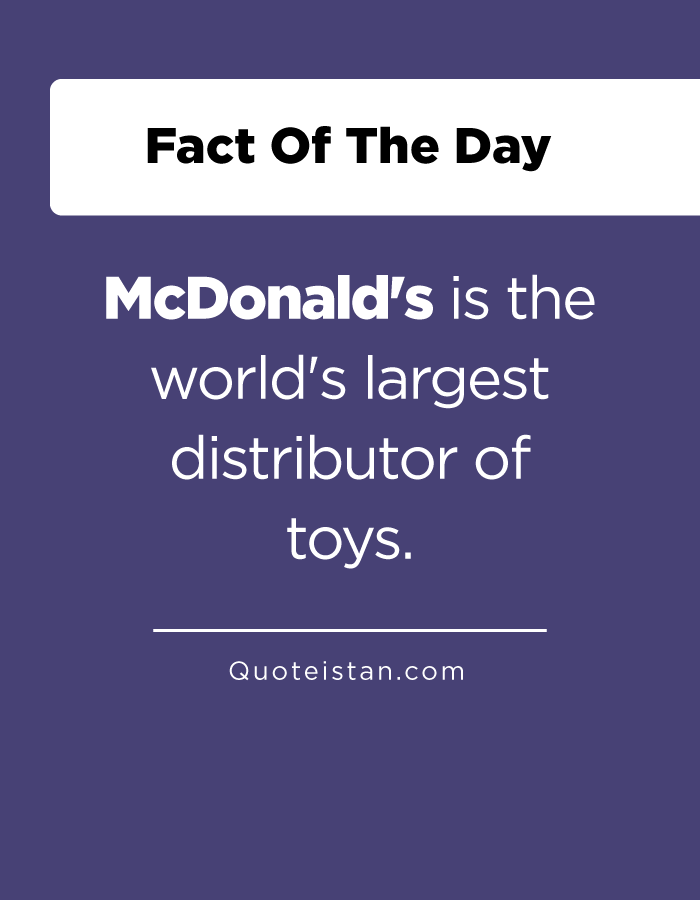 McDonald's is the world's largest distributor of toys.
