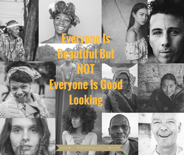 everyone is beautiful but not everyone is good looking