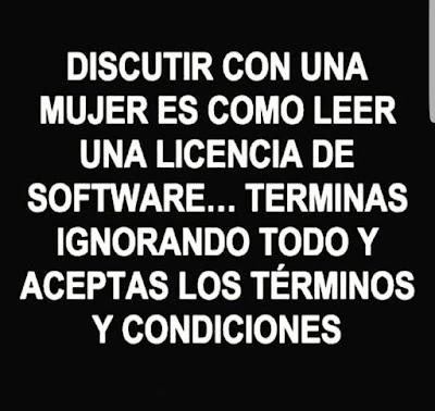 Discutir con una mujer es como leer una licencia de software, terminas ignorándolo todo y aceptas los términos y condiciones