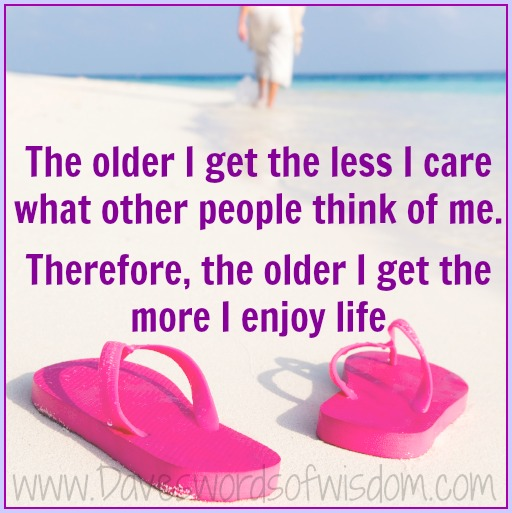 The Older I Get The Better I Was Quote: Daveswordsofwisdom.com: The Older I Get