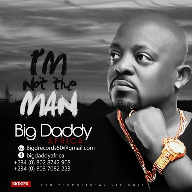 MUSIC: Big Daddy Africa – Not The Man