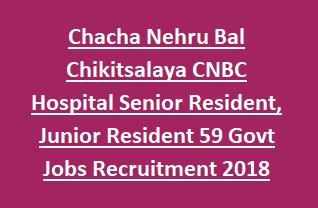 Chacha Nehru Bal Chikitsalaya CNBC Hospital Senior Resident, Junior Resident 59 Govt Jobs Recruitment 2018