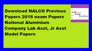 Download NALCO Previous Papers 2016 exam Papers National Aluminium Company Lab Asst, Jr Asst Model Papers
