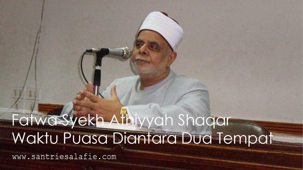 Fatwa Syekh Athiyyah Shaqar Waktu Puasa Diantara Dua Tempat by Santrie Salafie